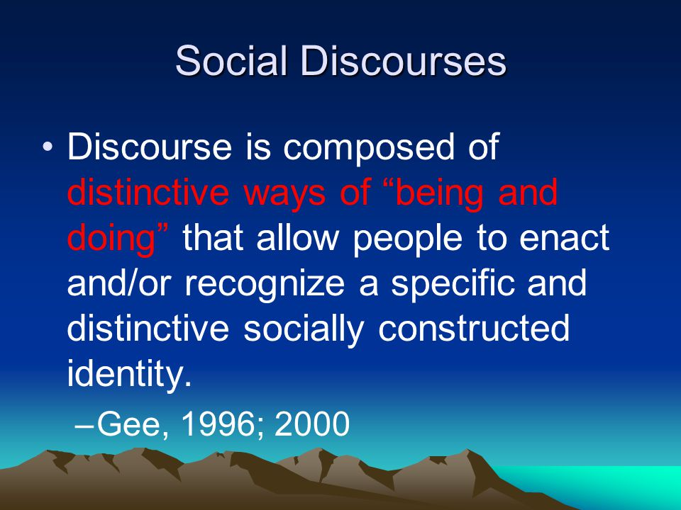 Social Discourses Discourse is composed of distinctive ways of being and doing that allow people to enact and/or recognize a specific and distinctive socially constructed identity.