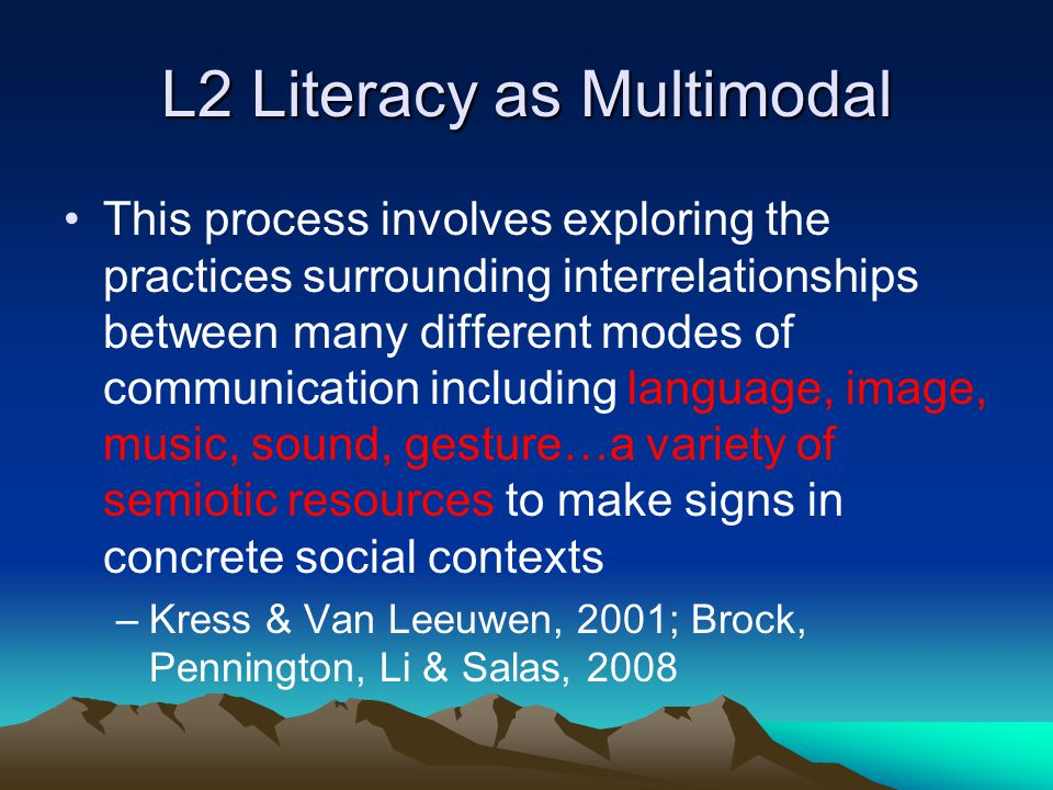 L2 Literacy as Multimodal This process involves exploring the practices surrounding interrelationships between many different modes of communication including language, image, music, sound, gesture…a variety of semiotic resources to make signs in concrete social contexts –Kress & Van Leeuwen, 2001; Brock, Pennington, Li & Salas, 2008