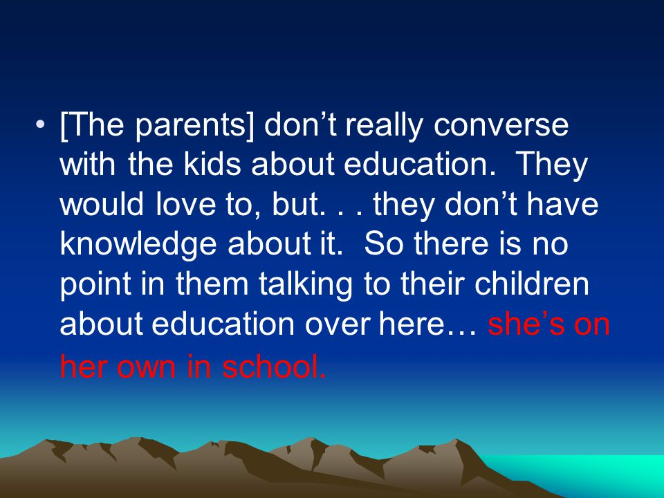 [The parents] dont really converse with the kids about education.