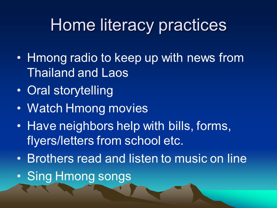 Home literacy practices Hmong radio to keep up with news from Thailand and Laos Oral storytelling Watch Hmong movies Have neighbors help with bills, forms, flyers/letters from school etc.