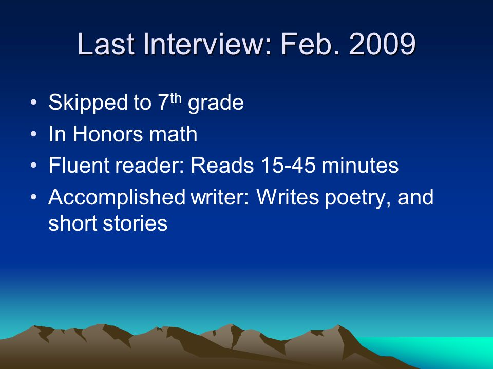 Last Interview: Feb. 2009 Skipped to 7 th grade In Honors math Fluent reader: Reads 15-45 minutes Accomplished writer: Writes poetry, and short storie