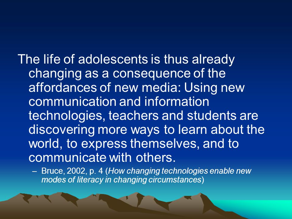 The life of adolescents is thus already changing as a consequence of the affordances of new media: Using new communication and information technologies, teachers and students are discovering more ways to learn about the world, to express themselves, and to communicate with others.