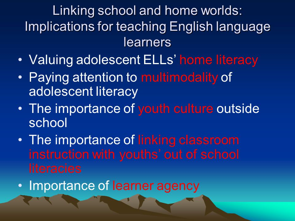Linking school and home worlds: Implications for teaching English language learners Valuing adolescent ELLs home literacy Paying attention to multimodality of adolescent literacy The importance of youth culture outside school The importance of linking classroom instruction with youths out of school literacies Importance of learner agency