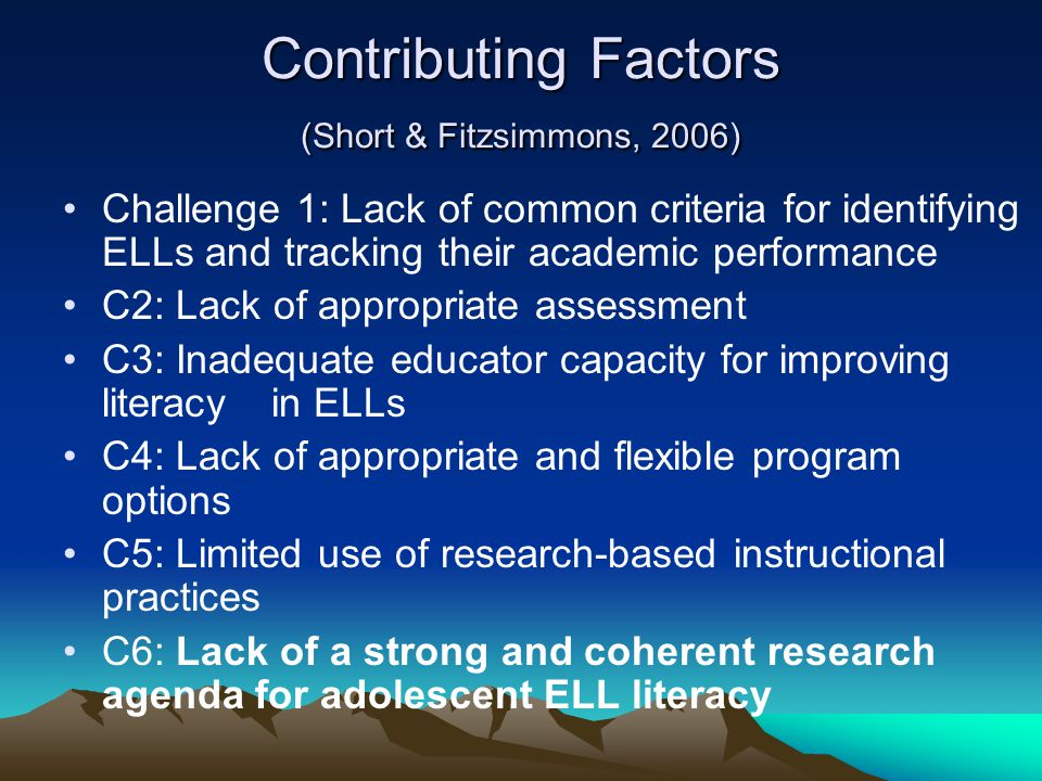 Contributing Factors (Short & Fitzsimmons, 2006) Challenge 1: Lack of common criteria for identifying ELLs and tracking their academic performance C2: Lack of appropriate assessment C3: Inadequate educator capacity for improving literacy in ELLs C4: Lack of appropriate and flexible program options C5: Limited use of research-based instructional practices C6: Lack of a strong and coherent research agenda for adolescent ELL literacy