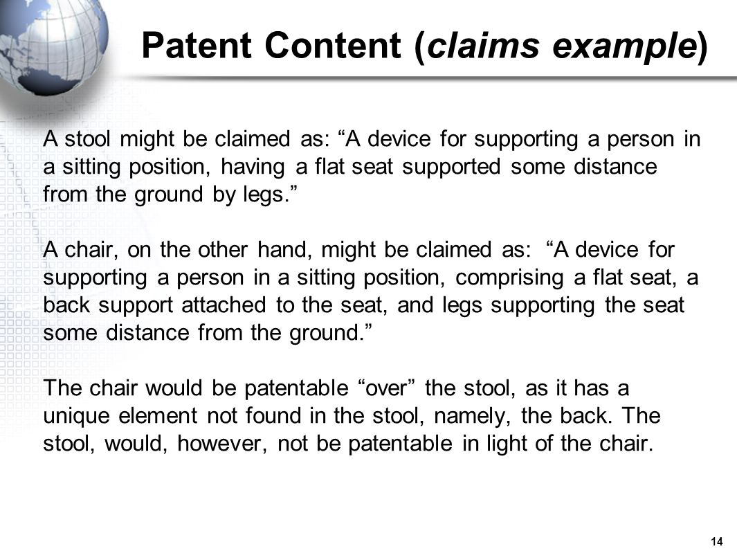 14 Patent Content (claims example) A stool might be claimed as: A device for supporting a person in a sitting position, having a flat seat supported s