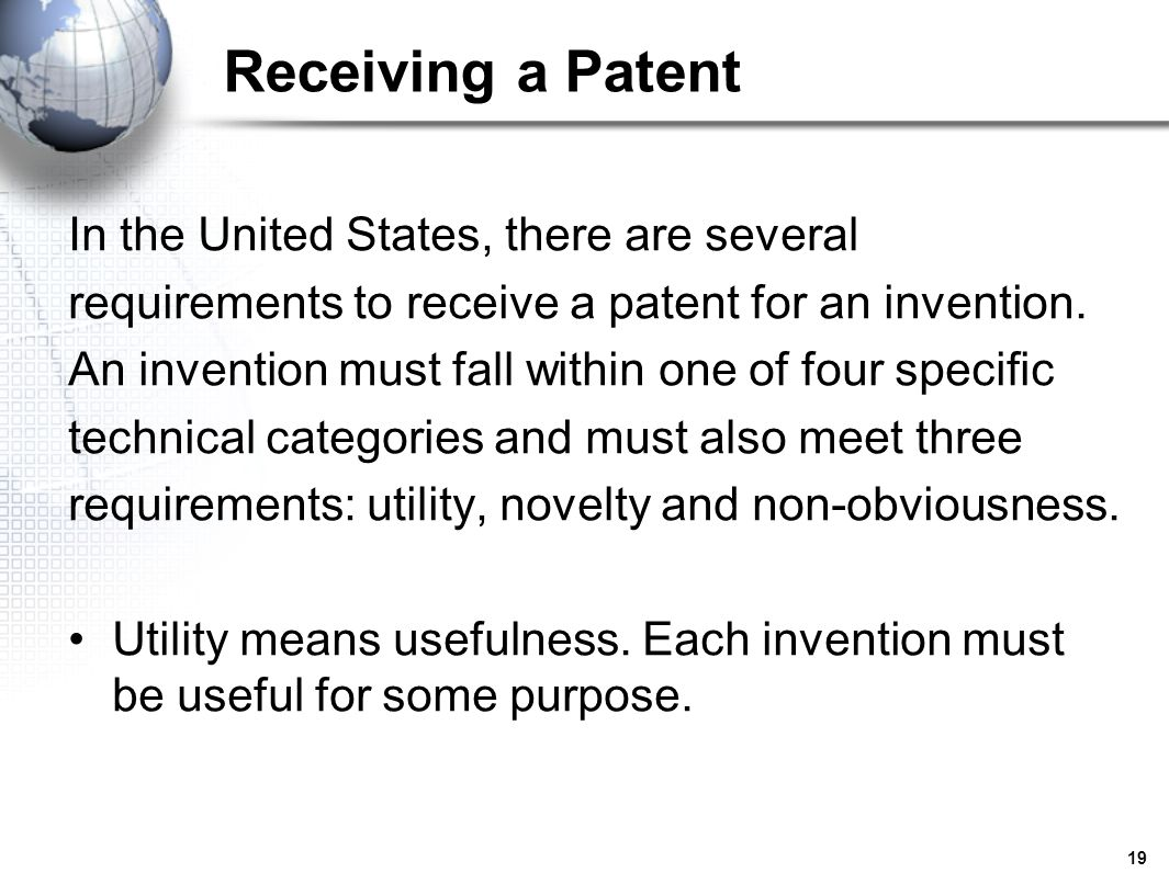 19 Receiving a Patent In the United States, there are several requirements to receive a patent for an invention. An invention must fall within one of