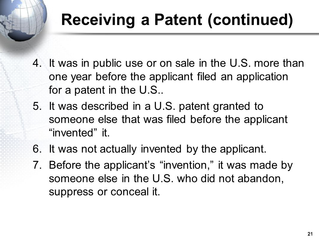 21 Receiving a Patent (continued) 4.It was in public use or on sale in the U.S. more than one year before the applicant filed an application for a pat