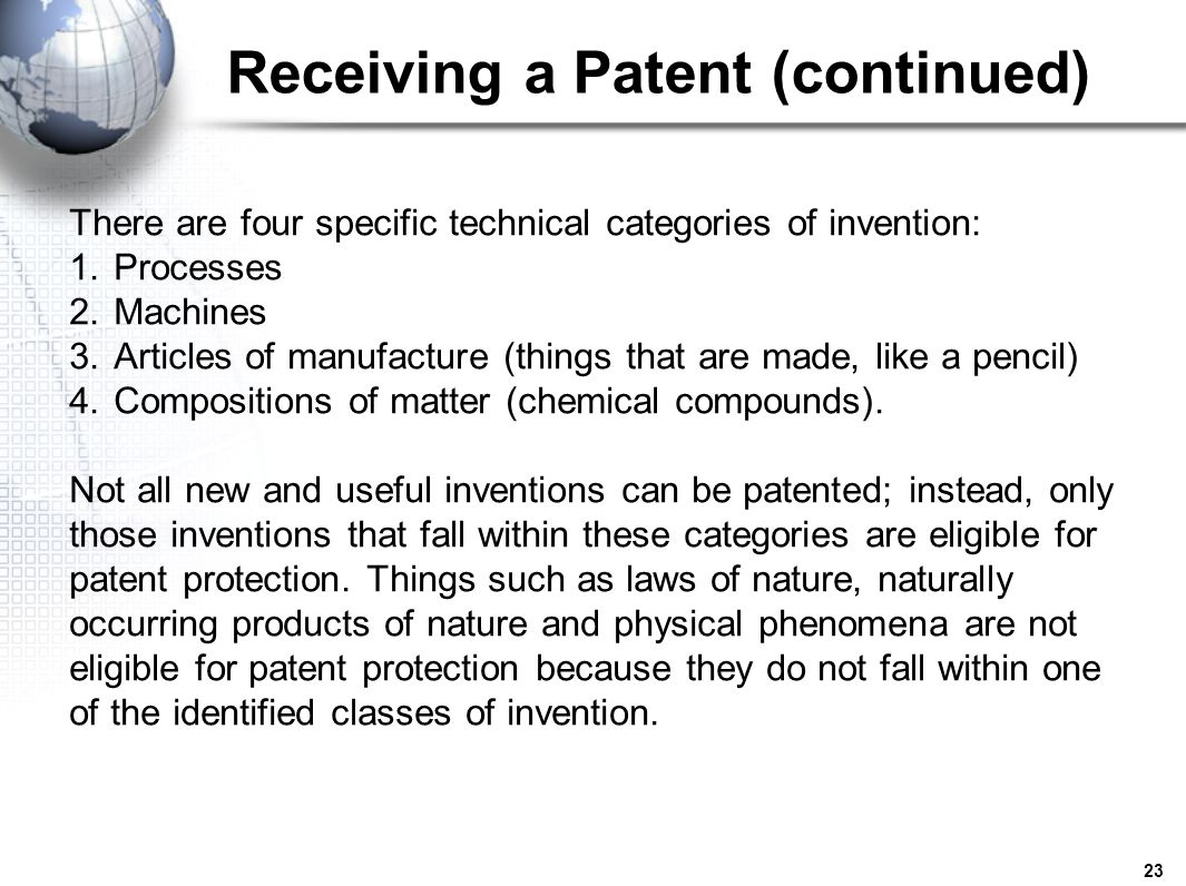 23 Receiving a Patent (continued) There are four specific technical categories of invention: 1.Processes 2.Machines 3.Articles of manufacture (things