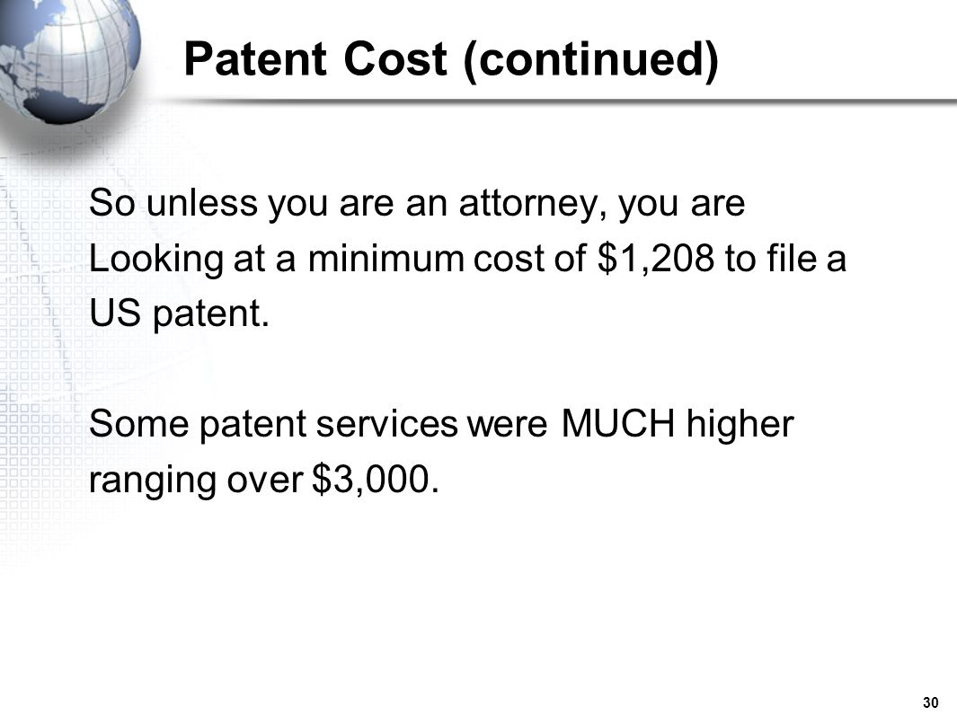 30 Patent Cost (continued) So unless you are an attorney, you are Looking at a minimum cost of $1,208 to file a US patent. Some patent services were M
