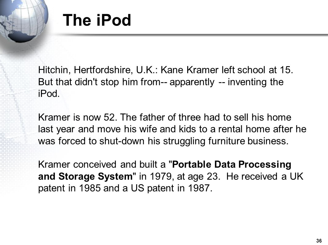 36 The iPod Hitchin, Hertfordshire, U.K.: Kane Kramer left school at 15. But that didn't stop him from-- apparently -- inventing the iPod. Kramer is n