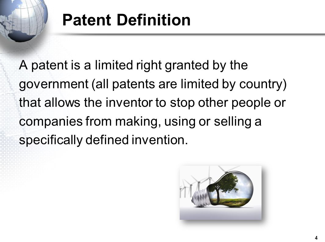 4 Patent Definition A patent is a limited right granted by the government (all patents are limited by country) that allows the inventor to stop other