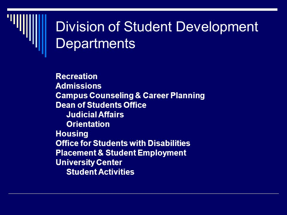Division of Student Development Departments Recreation Admissions Campus Counseling & Career Planning Dean of Students Office Judicial Affairs Orientation Housing Office for Students with Disabilities Placement & Student Employment University Center Student Activities