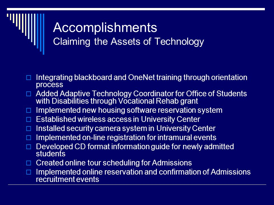 Accomplishments Claiming the Assets of Technology Integrating blackboard and OneNet training through orientation process Added Adaptive Technology Coordinator for Office of Students with Disabilities through Vocational Rehab grant Implemented new housing software reservation system Established wireless access in University Center Installed security camera system in University Center Implemented on-line registration for intramural events Developed CD format information guide for newly admitted students Created online tour scheduling for Admissions Implemented online reservation and confirmation of Admissions recruitment events