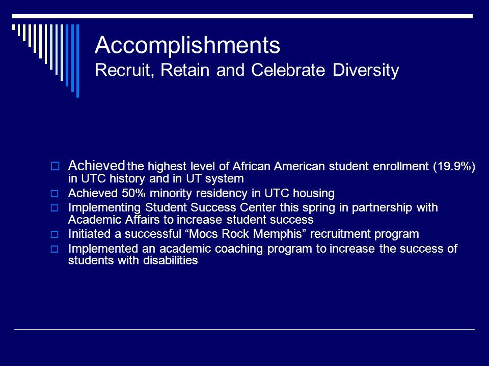 Accomplishments Recruit, Retain and Celebrate Diversity Achieved the highest level of African American student enrollment (19.9%) in UTC history and in UT system Achieved 50% minority residency in UTC housing Implementing Student Success Center this spring in partnership with Academic Affairs to increase student success Initiated a successful Mocs Rock Memphis recruitment program Implemented an academic coaching program to increase the success of students with disabilities
