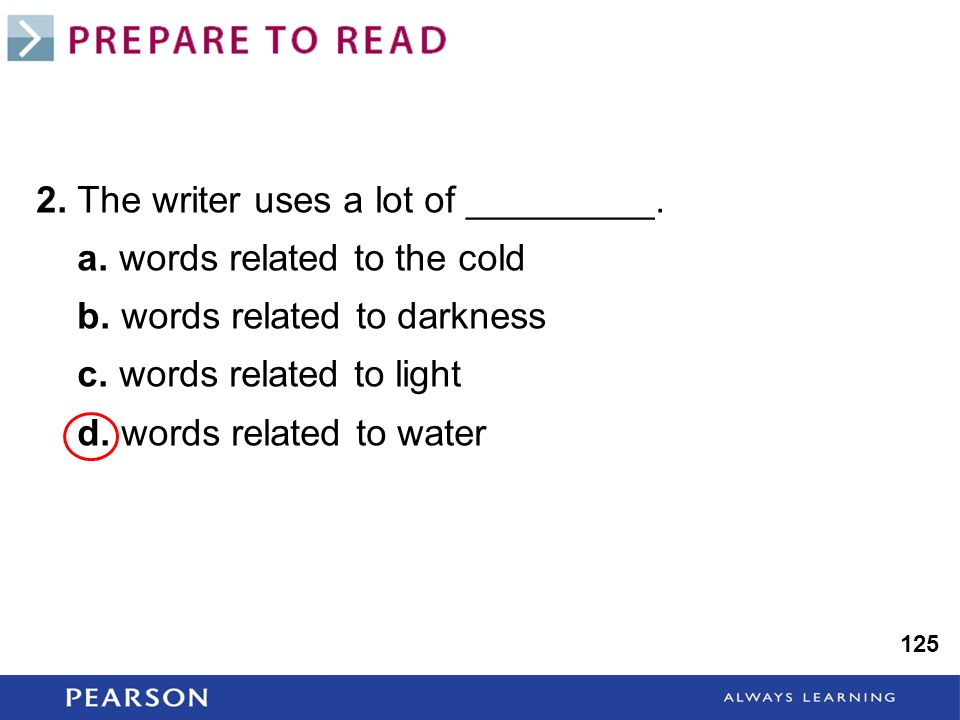 125 2. The writer uses a lot of _________. a. words related to the cold b. words related to darkness c. words related to light d. words related to wat