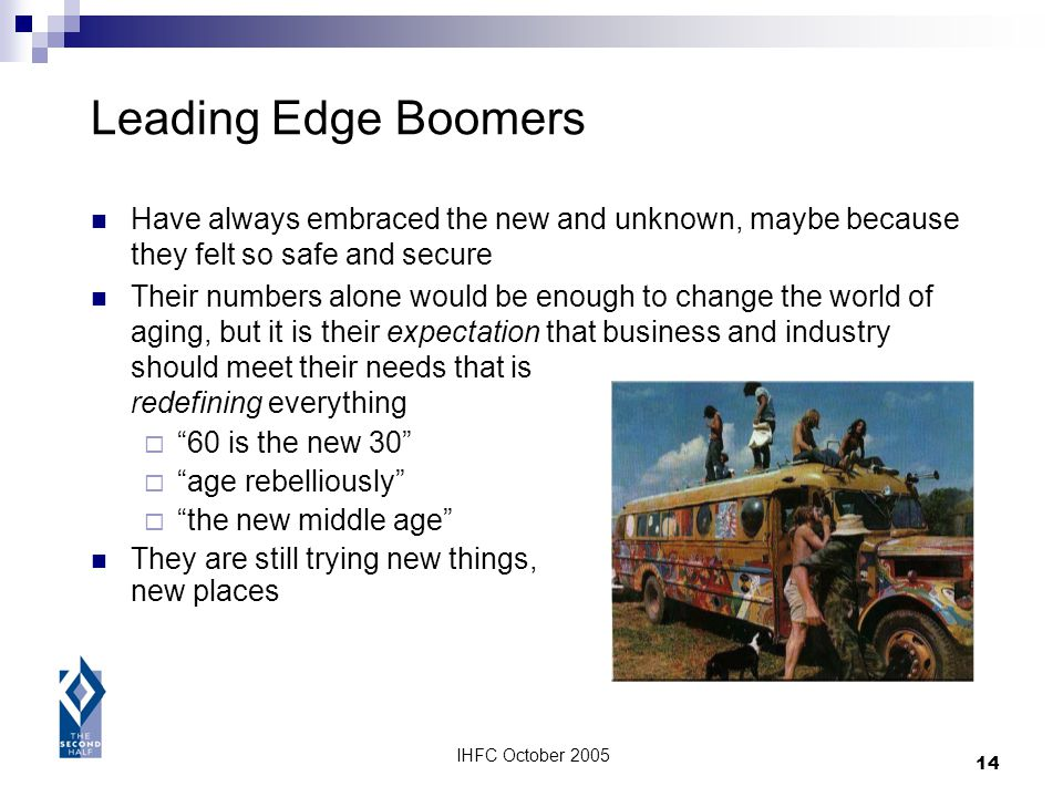 IHFC October 2005 14 Leading Edge Boomers Have always embraced the new and unknown, maybe because they felt so safe and secure Their numbers alone wou