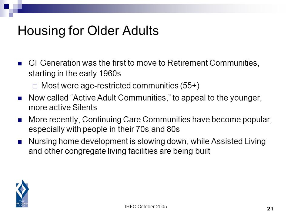 IHFC October 2005 21 Housing for Older Adults GI Generation was the first to move to Retirement Communities, starting in the early 1960s Most were age