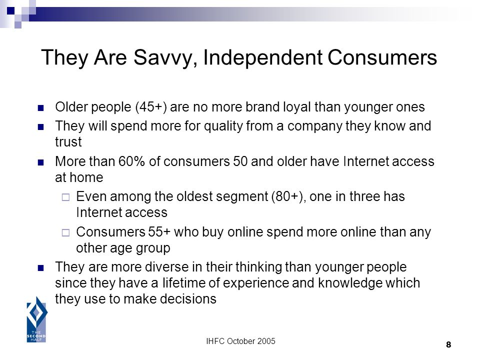 IHFC October 2005 8 They Are Savvy, Independent Consumers Older people (45+) are no more brand loyal than younger ones They will spend more for qualit