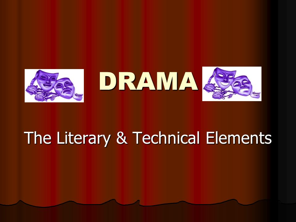 DRAMA The Literary & Technical Elements