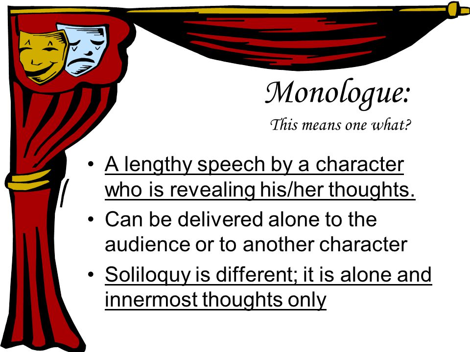 Monologue: This means one what. A lengthy speech by a character who is revealing his/her thoughts.