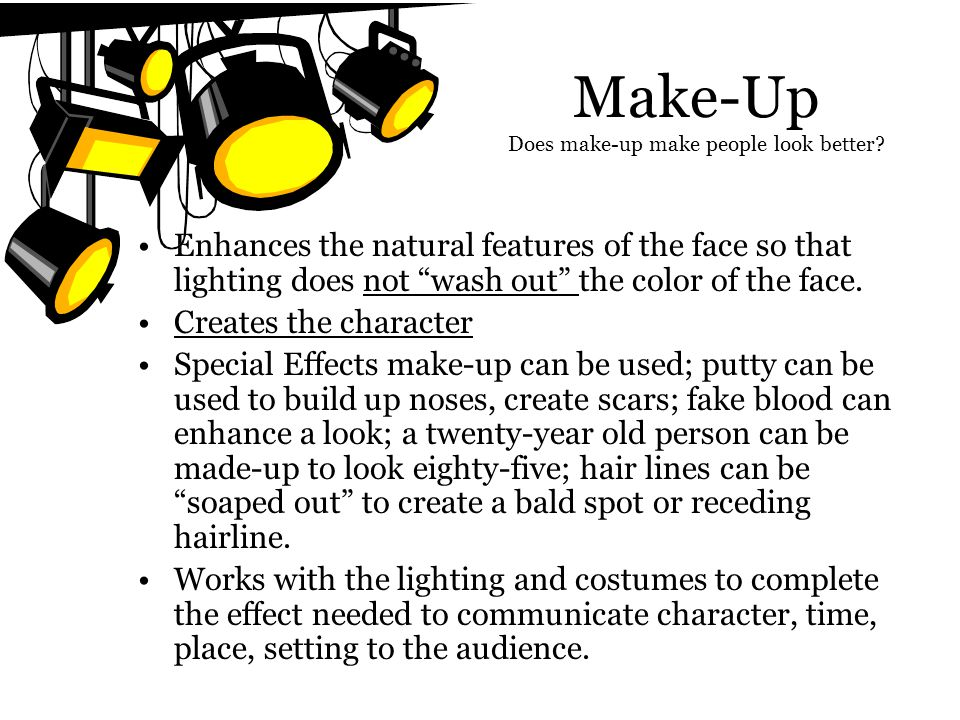 Make-Up Does make-up make people look better? Enhances the natural features of the face so that lighting does not wash out the color of the face. Crea