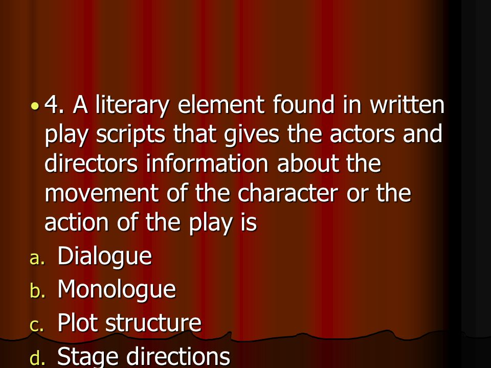 4. A literary element found in written play scripts that gives the actors and directors information about the movement of the character or the action