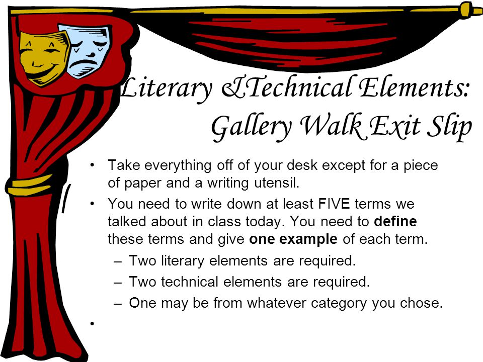 Literary &Technical Elements: Gallery Walk Exit Slip Take everything off of your desk except for a piece of paper and a writing utensil.