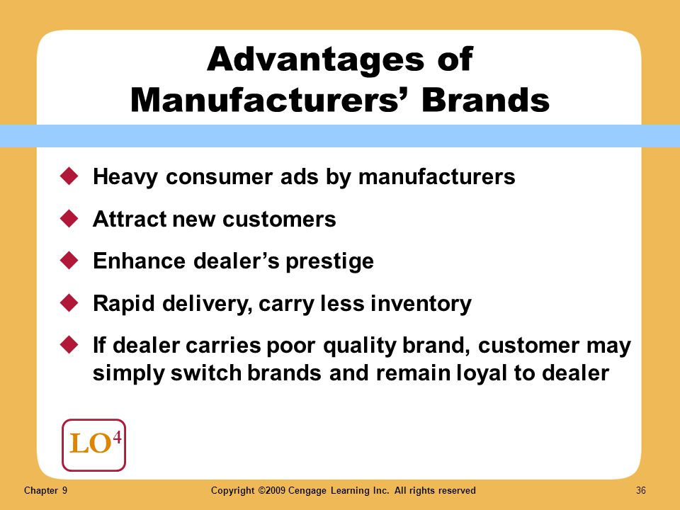 Chapter 9Copyright ©2009 Cengage Learning Inc. All rights reserved 36 LO 4 Advantages of Manufacturers Brands Heavy consumer ads by manufacturers Attr