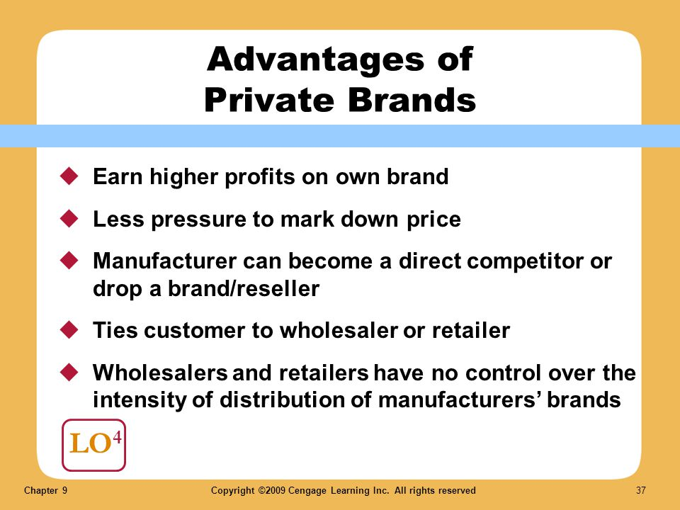 Chapter 9Copyright ©2009 Cengage Learning Inc. All rights reserved 37 LO 4 Advantages of Private Brands Earn higher profits on own brand Less pressure