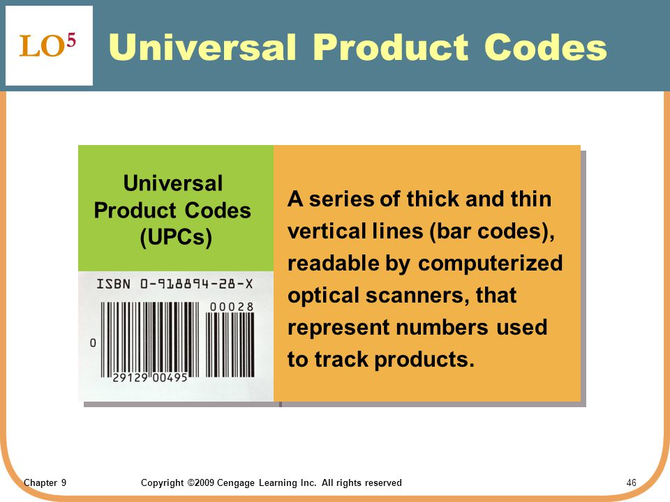 Chapter 9Copyright ©2009 Cengage Learning Inc. All rights reserved 46 Universal Product Codes LO 5 Universal Product Codes (UPCs) A series of thick an