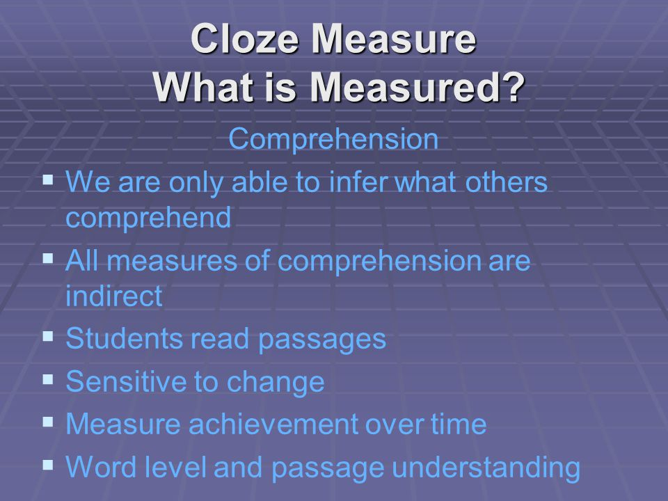 Cloze Measure Characteristics Passages from the curriculum of instruction (Representative Passages) No time limit of the measure.