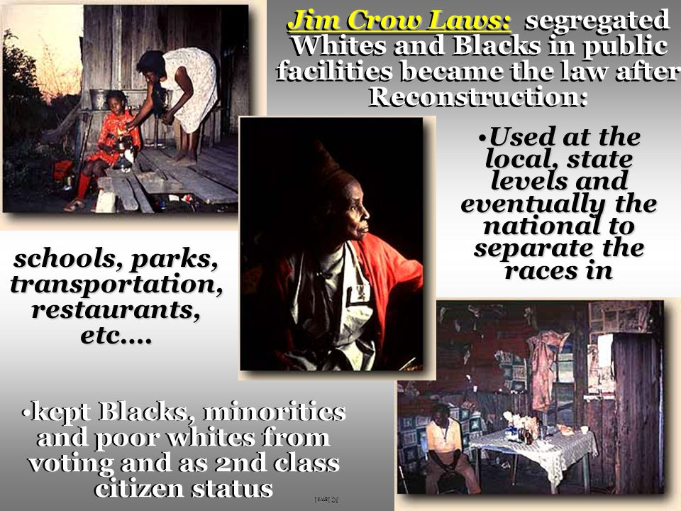 Jim Crow Laws: Jim Crow Laws: segregated Whites and Blacks in public facilities became the law after Reconstruction: Used at the local, state levels and eventually the national to separate the races inUsed at the local, state levels and eventually the national to separate the races in kept Blacks, minorities and poor whites from voting and as 2nd class citizen status schools, parks, transportation, restaurants, etc….