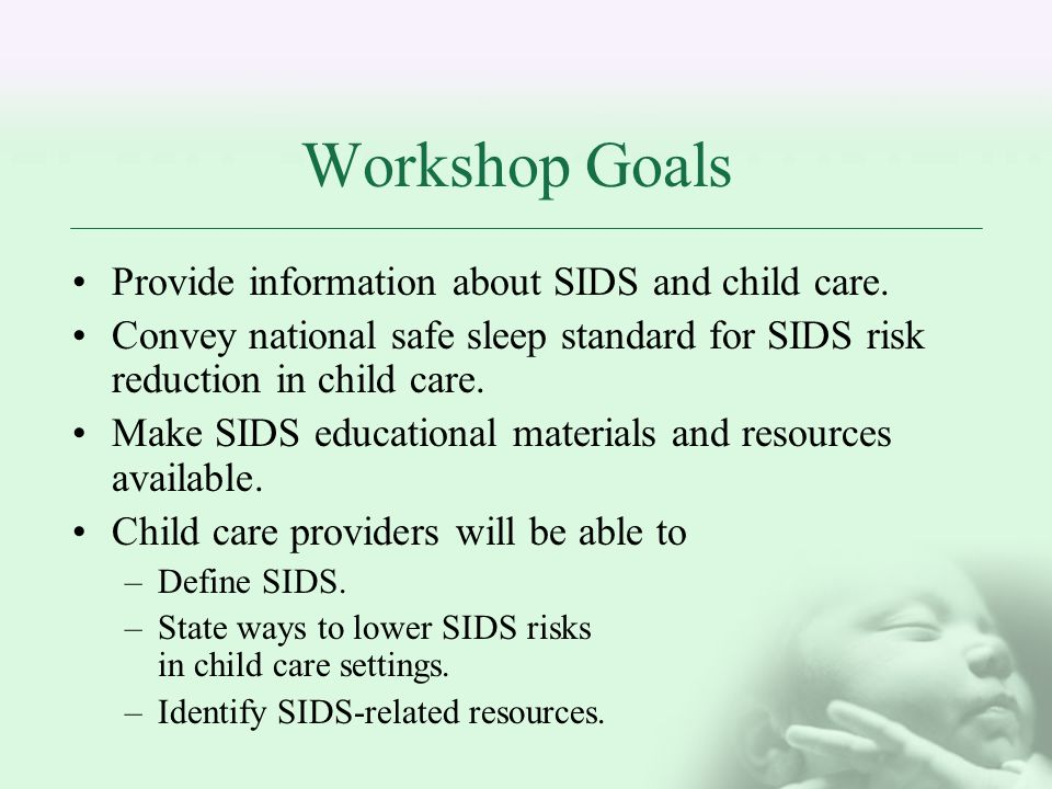 Workshop Goals Provide information about SIDS and child care.