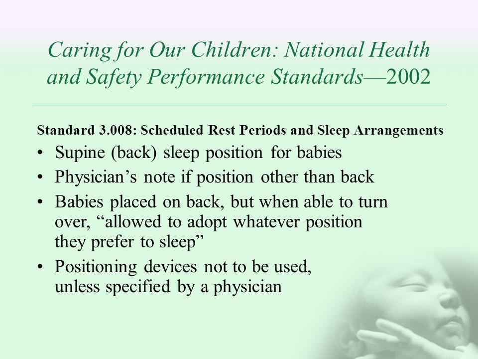Caring for Our Children: National Health and Safety Performance Standards2002 Standard 3.008: Scheduled Rest Periods and Sleep Arrangements Supine (back) sleep position for babies Physicians note if position other than back Babies placed on back, but when able to turn over, allowed to adopt whatever position they prefer to sleep Positioning devices not to be used, unless specified by a physician
