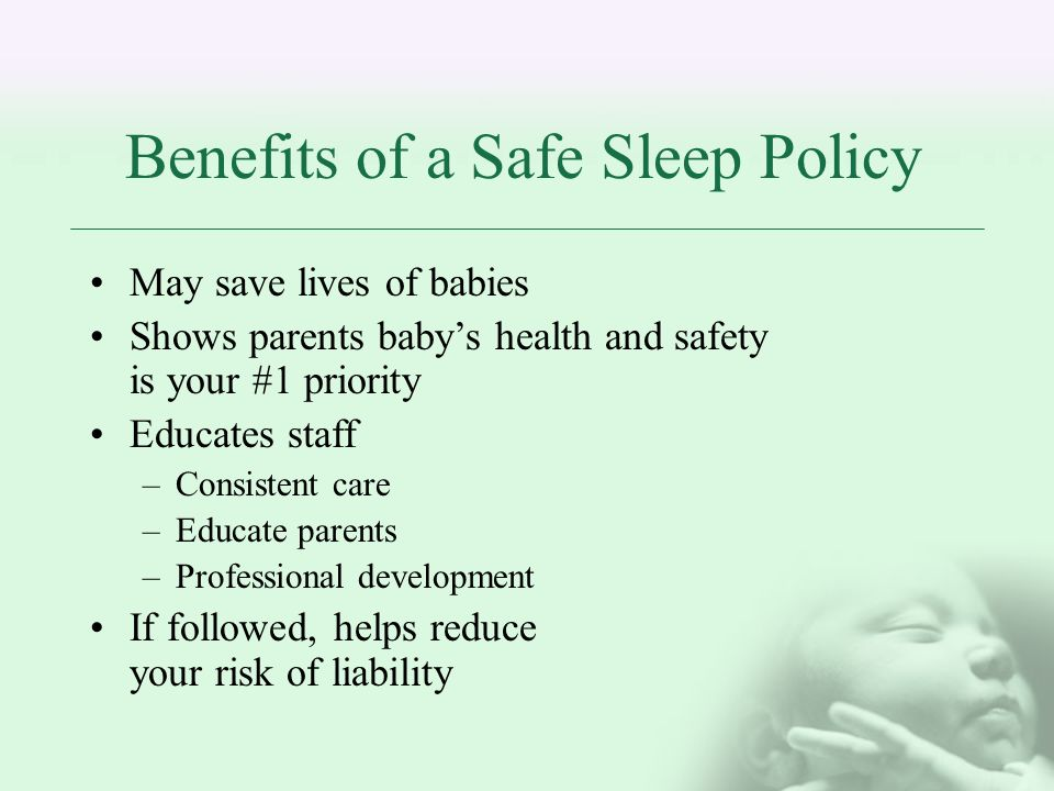 Benefits of a Safe Sleep Policy May save lives of babies Shows parents babys health and safety is your #1 priority Educates staff –Consistent care –Educate parents –Professional development If followed, helps reduce your risk of liability