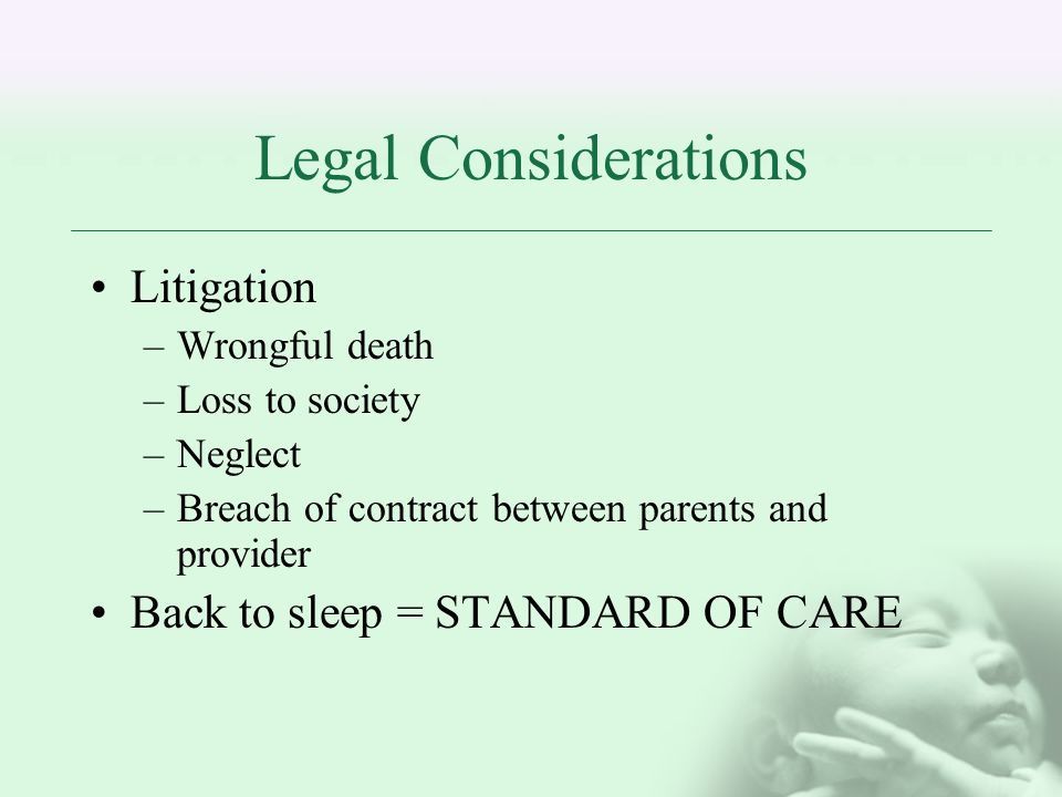 Legal Considerations Litigation –Wrongful death –Loss to society –Neglect –Breach of contract between parents and provider Back to sleep = STANDARD OF CARE