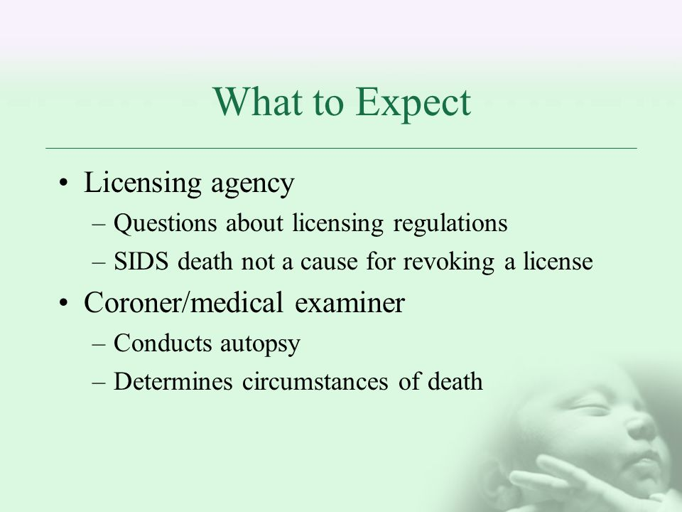 What to Expect Licensing agency –Questions about licensing regulations –SIDS death not a cause for revoking a license Coroner/medical examiner –Conducts autopsy –Determines circumstances of death