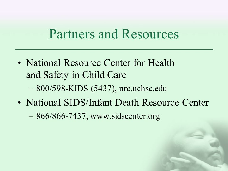 Partners and Resources National Resource Center for Health and Safety in Child Care –800/598-KIDS (5437), nrc.uchsc.edu National SIDS/Infant Death Resource Center –866/ ,