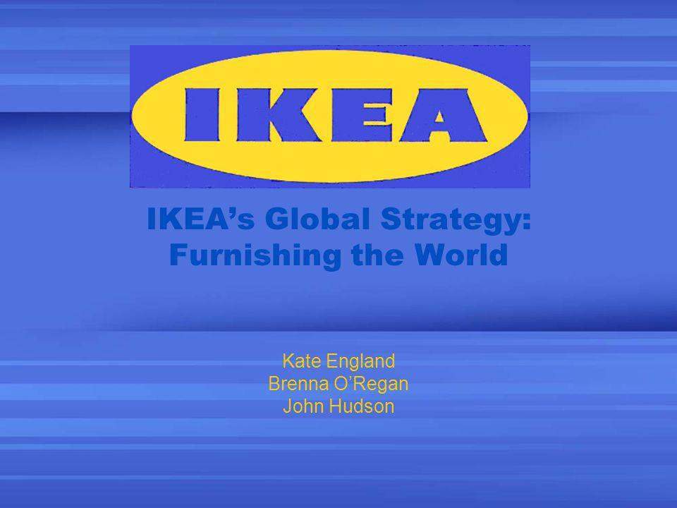 IKEAs Global Strategy: Furnishing the World Kate England Brenna ORegan John Hudson