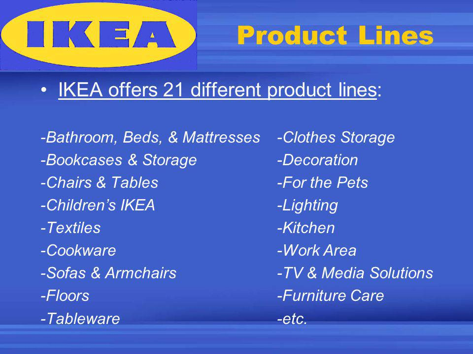 Product Lines IKEA offers 21 different product lines: -Bathroom, Beds, & Mattresses-Clothes Storage -Bookcases & Storage-Decoration -Chairs & Tables-For the Pets -Childrens IKEA-Lighting -Textiles-Kitchen -Cookware-Work Area -Sofas & Armchairs-TV & Media Solutions -Floors-Furniture Care -Tableware-etc.