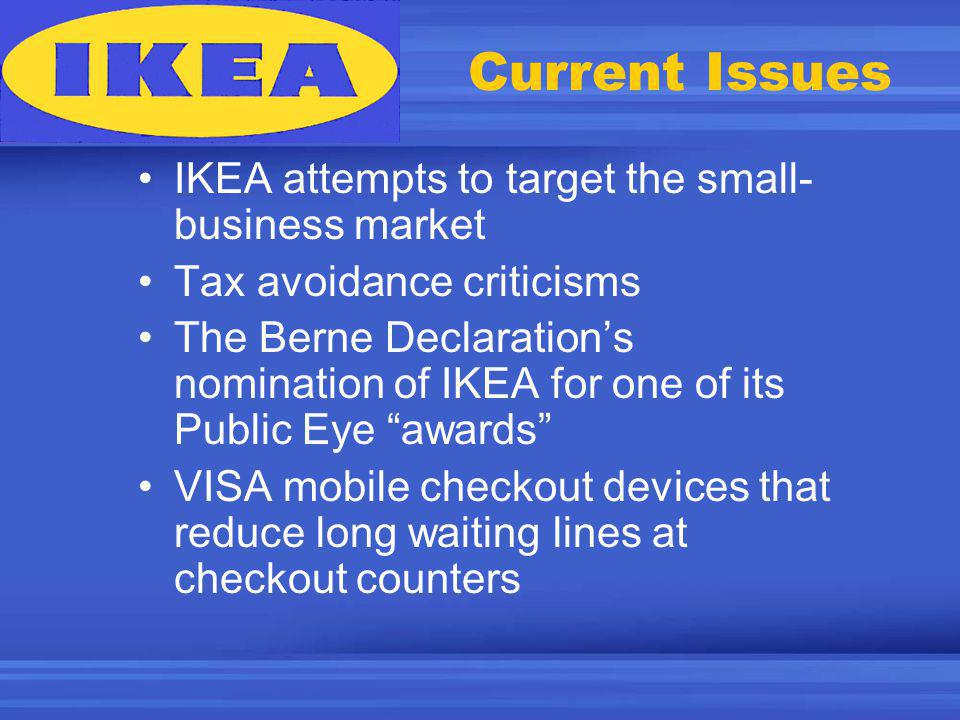 Current Issues IKEA attempts to target the small- business market Tax avoidance criticisms The Berne Declarations nomination of IKEA for one of its Public Eye awards VISA mobile checkout devices that reduce long waiting lines at checkout counters