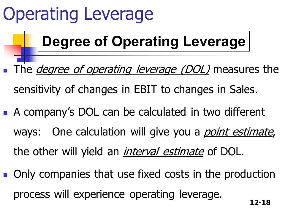 12-18 Degree of Operating Leverage The degree of operating leverage (DOL) measures the sensitivity of changes in EBIT to changes in Sales. A companys