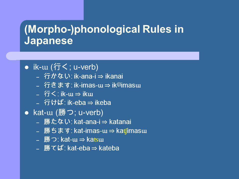 (Morpho-)phonological Rules in Japanese ik- ɯ ( ; u-verb) – : ik-ana-i ikanai – : ik-imas- ɯ ik (j) imas ɯ – : ik- ɯ ik ɯ – : ik-eba ikeba kat- ɯ ( ; u-verb) – : kat-ana-i katanai – : kat-imas- ɯ ka ʧ imas ɯ – : kat- ɯ ka ʦɯ – : kat-eba kateba