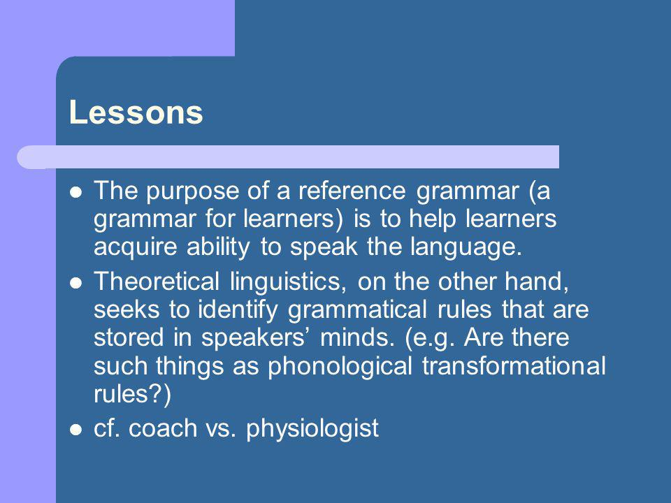 Lessons The purpose of a reference grammar (a grammar for learners) is to help learners acquire ability to speak the language.