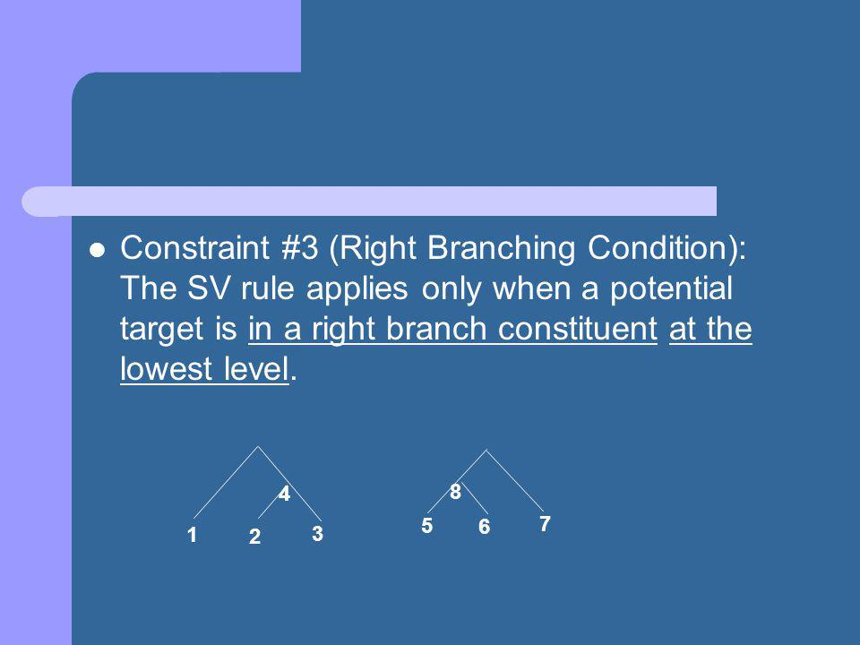 Constraint #3 (Right Branching Condition): The SV rule applies only when a potential target is in a right branch constituent at the lowest level.