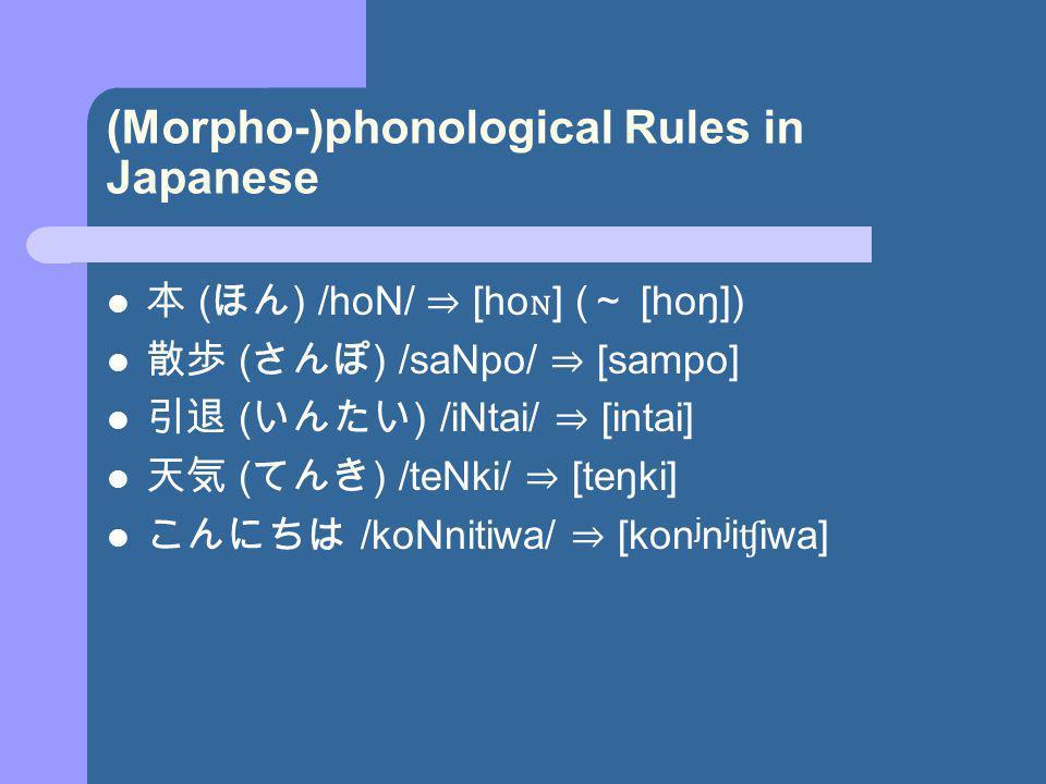 (Morpho-)phonological Rules in Japanese ( ) /hoN/ [ho ɴ ] ( [hoŋ]) ( ) /saNpo/ [sampo] ( ) /iNtai/ [intai] ( ) /teNki/ [teŋki] /koNnitiwa/ [kon j n j i ʧ iwa]