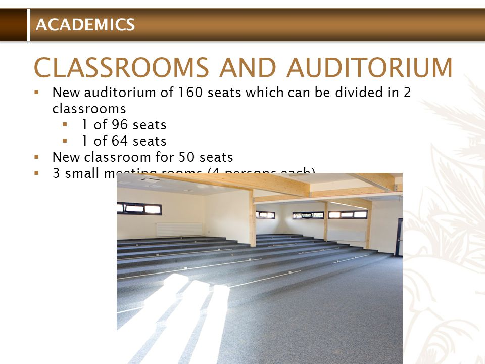 ACADEMICS CLASSROOMS AND AUDITORIUM New auditorium of 160 seats which can be divided in 2 classrooms 1 of 96 seats 1 of 64 seats New classroom for 50 seats 3 small meeting rooms (4 persons each)