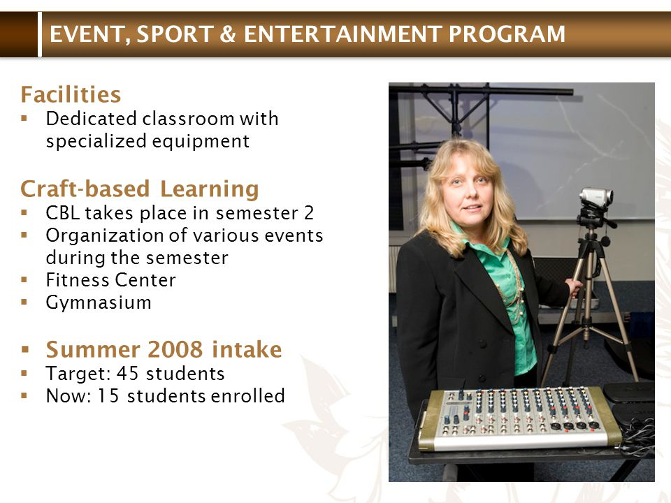 EVENT, SPORT & ENTERTAINMENT PROGRAM Facilities Dedicated classroom with specialized equipment Craft-based Learning CBL takes place in semester 2 Organization of various events during the semester Fitness Center Gymnasium Summer 2008 intake Target: 45 students Now: 15 students enrolled