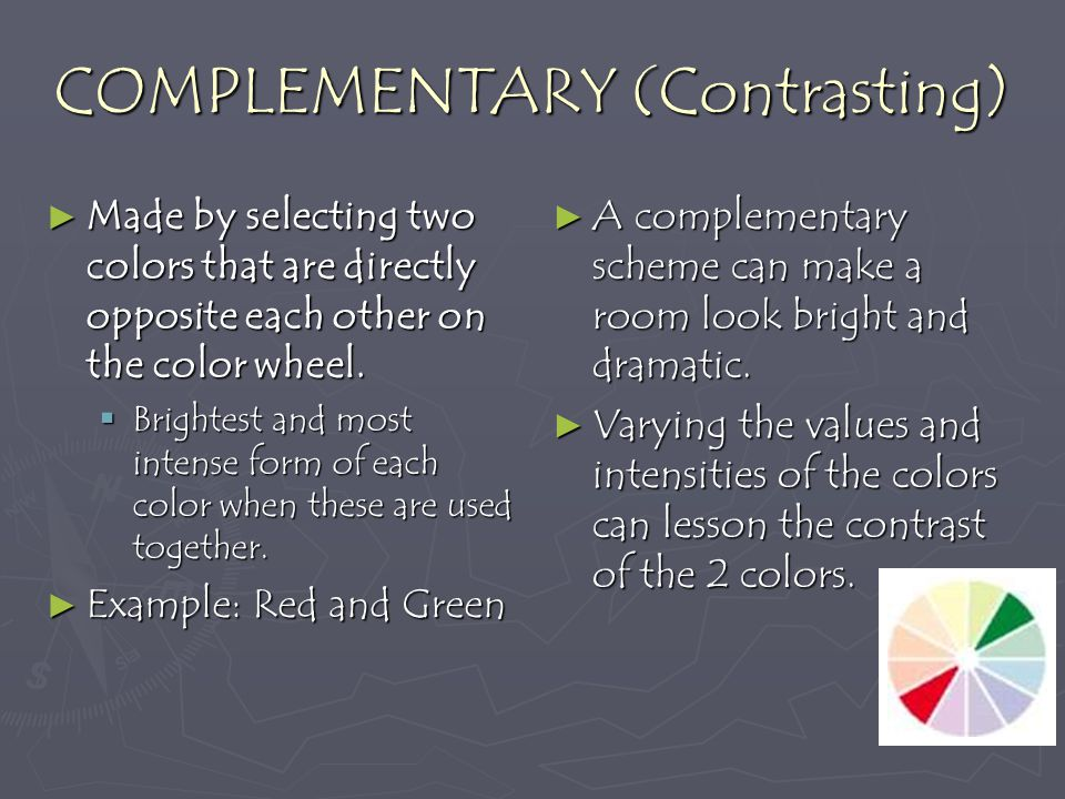 COMPLEMENTARY (Contrasting) Made by selecting two colors that are directly opposite each other on the color wheel.