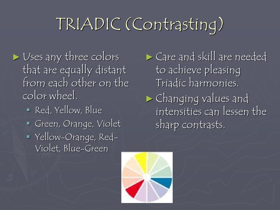 TRIADIC (Contrasting) Uses any three colors that are equally distant from each other on the color wheel.